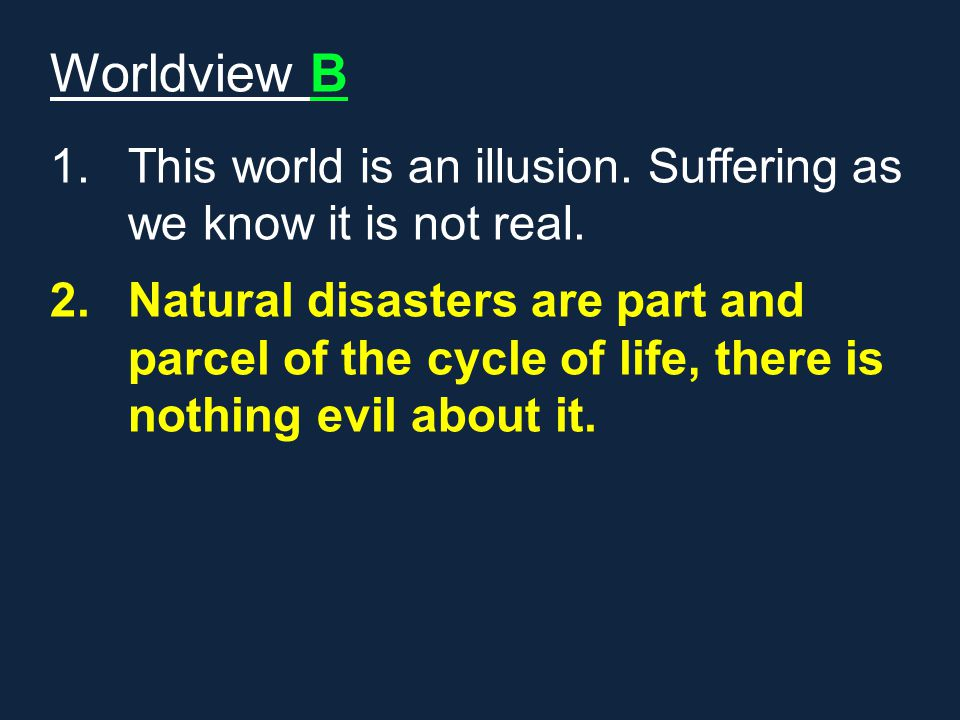 Worldview B This world is an illusion. Suffering as we know it is not real.