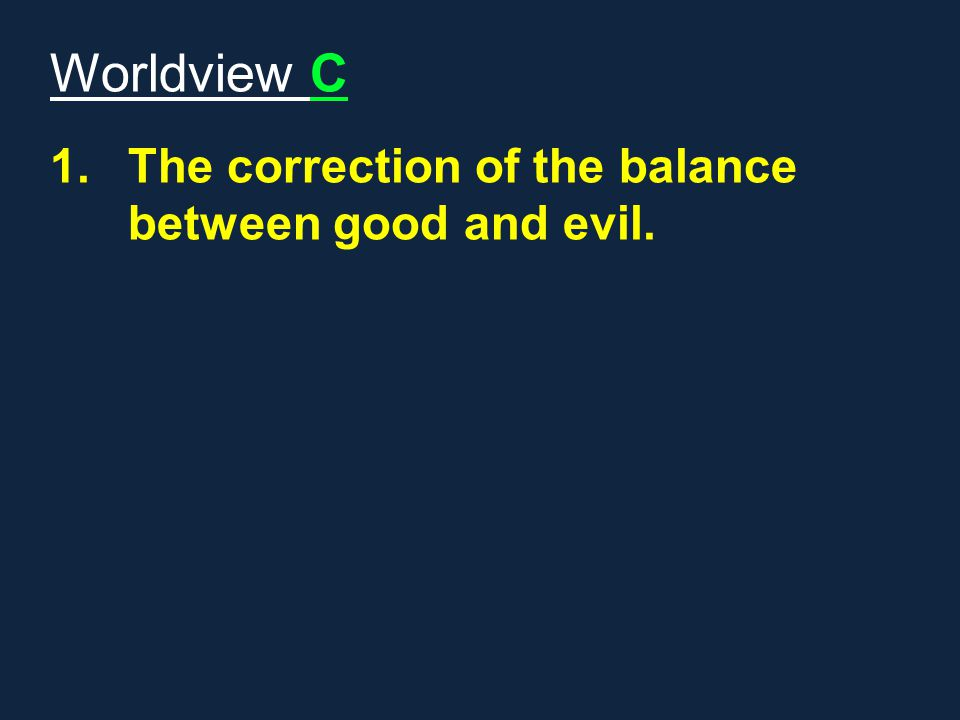 Worldview C The correction of the balance between good and evil.