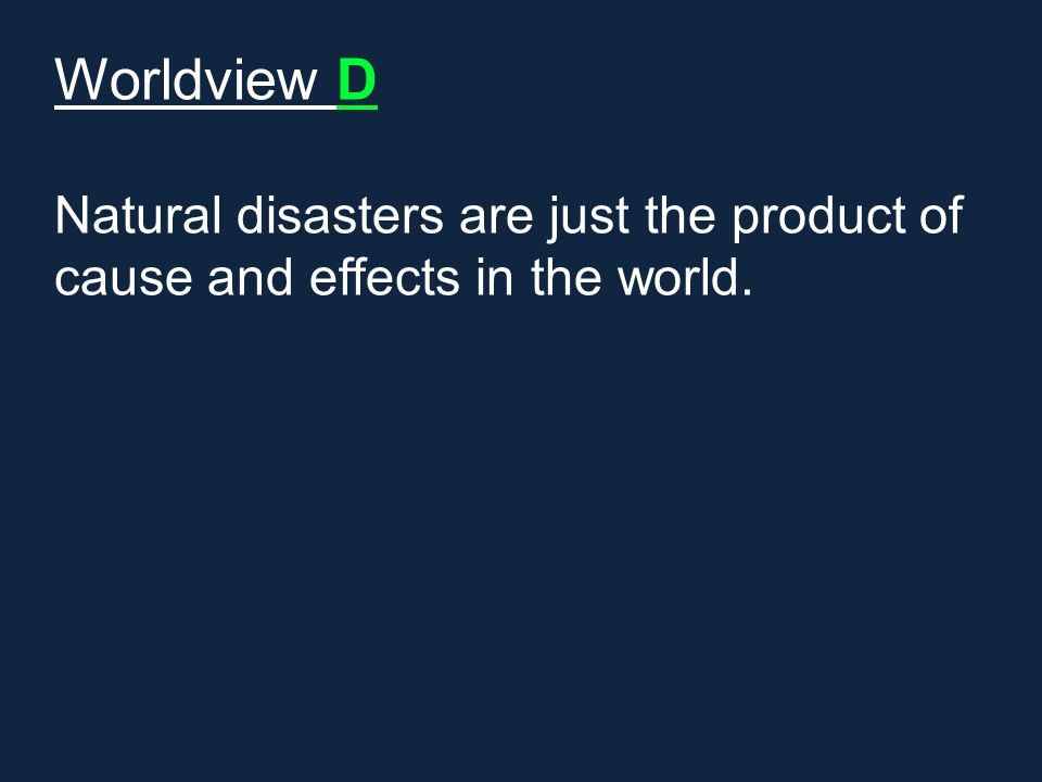 Worldview D Natural disasters are just the product of cause and effects in the world.