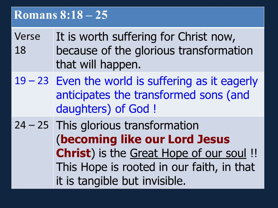 Romans 8:18 – 25 Verse. 18. It is worth suffering for Christ now, because of the glorious transformation that will happen.