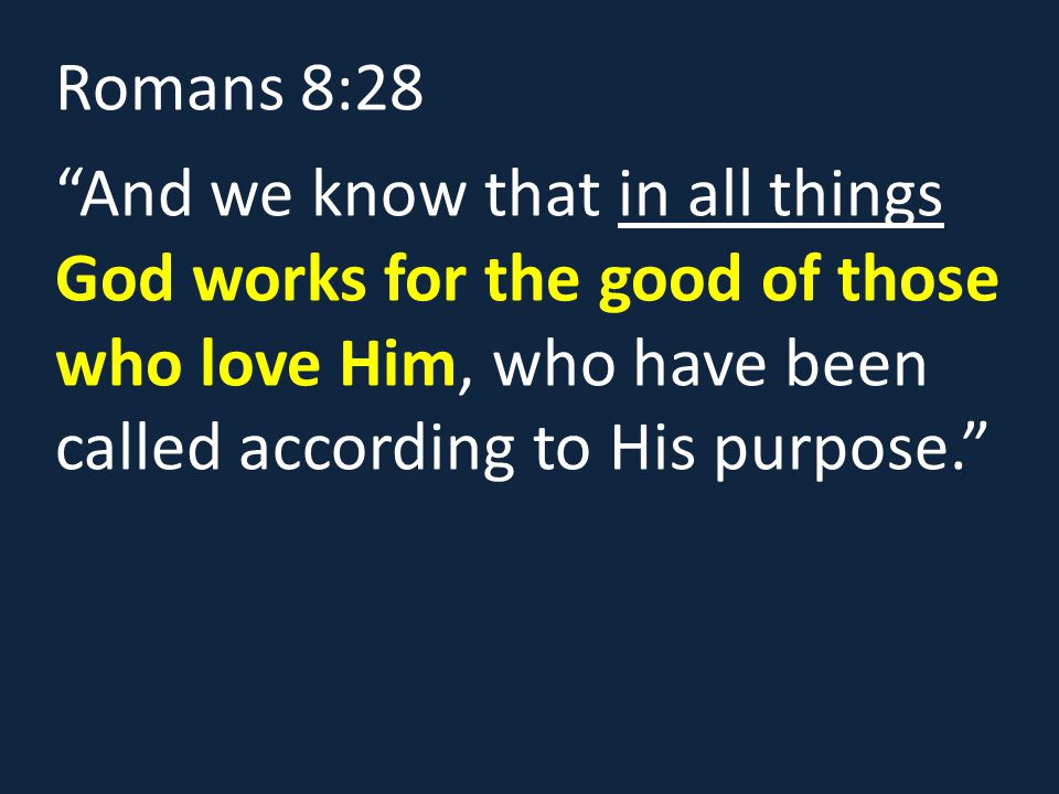 Romans 8:28 And we know that in all things God works for the good of those who love Him, who have been called according to His purpose.