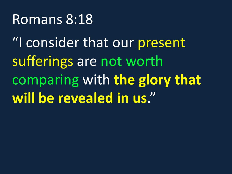 Romans 8:18 I consider that our present sufferings are not worth comparing with the glory that will be revealed in us.