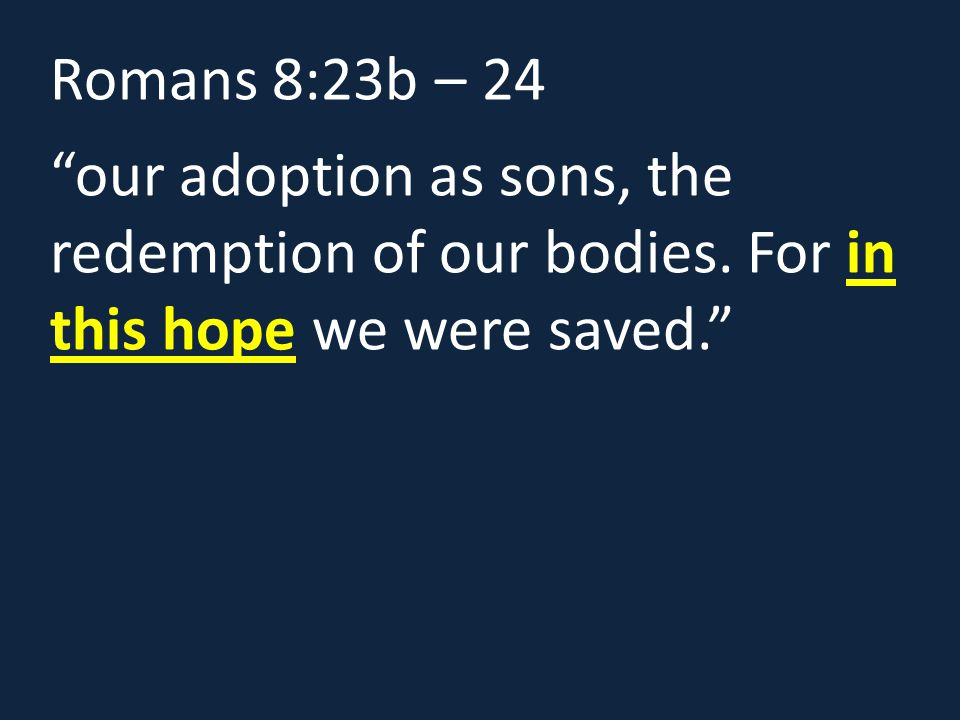 Romans 8:23b – 24 our adoption as sons, the redemption of our bodies.