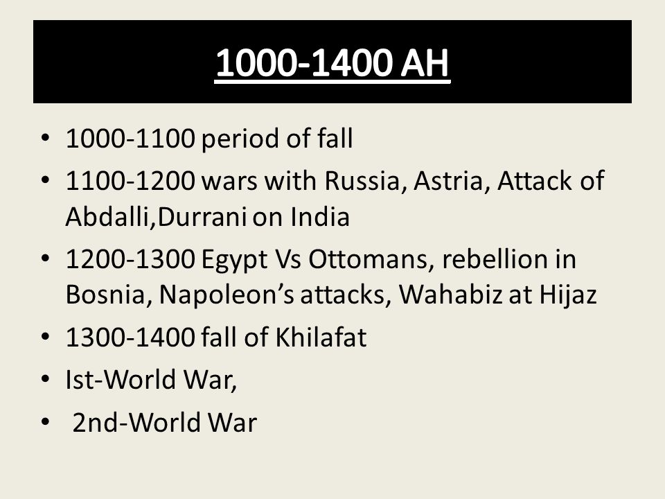 1000-1400 AH 1000-1100 period of fall. 1100-1200 wars with Russia, Astria, Attack of Abdalli,Durrani on India.