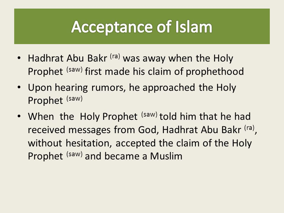 Acceptance of Islam Hadhrat Abu Bakr (ra) was away when the Holy Prophet (saw) first made his claim of prophethood.