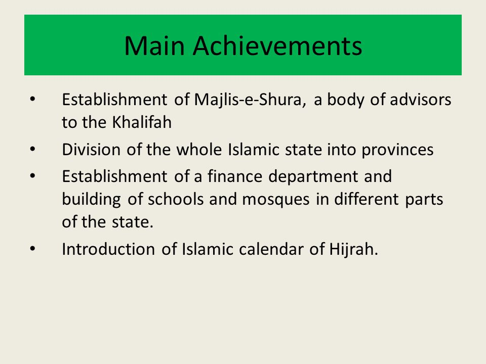 Main Achievements Establishment of Majlis-e-Shura, a body of advisors to the Khalifah. Division of the whole Islamic state into provinces.