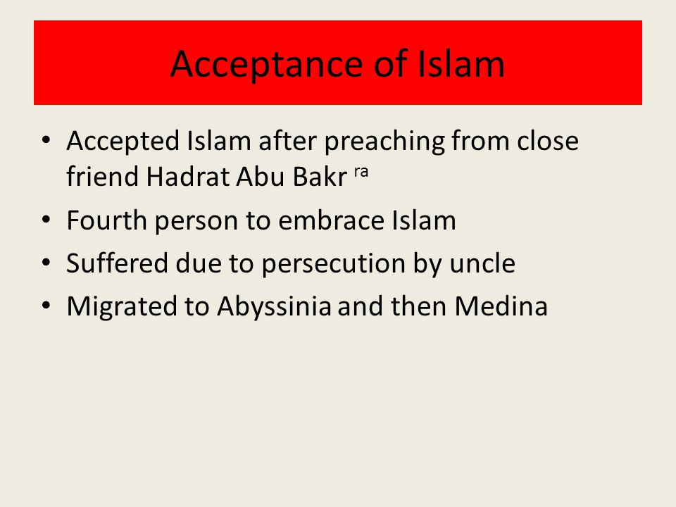 Acceptance of Islam Accepted Islam after preaching from close friend Hadrat Abu Bakr ra. Fourth person to embrace Islam.