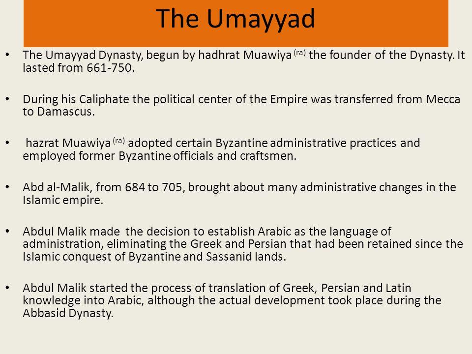 The Umayyad The Umayyad Dynasty, begun by hadhrat Muawiya (ra) the founder of the Dynasty. It lasted from 661-750.