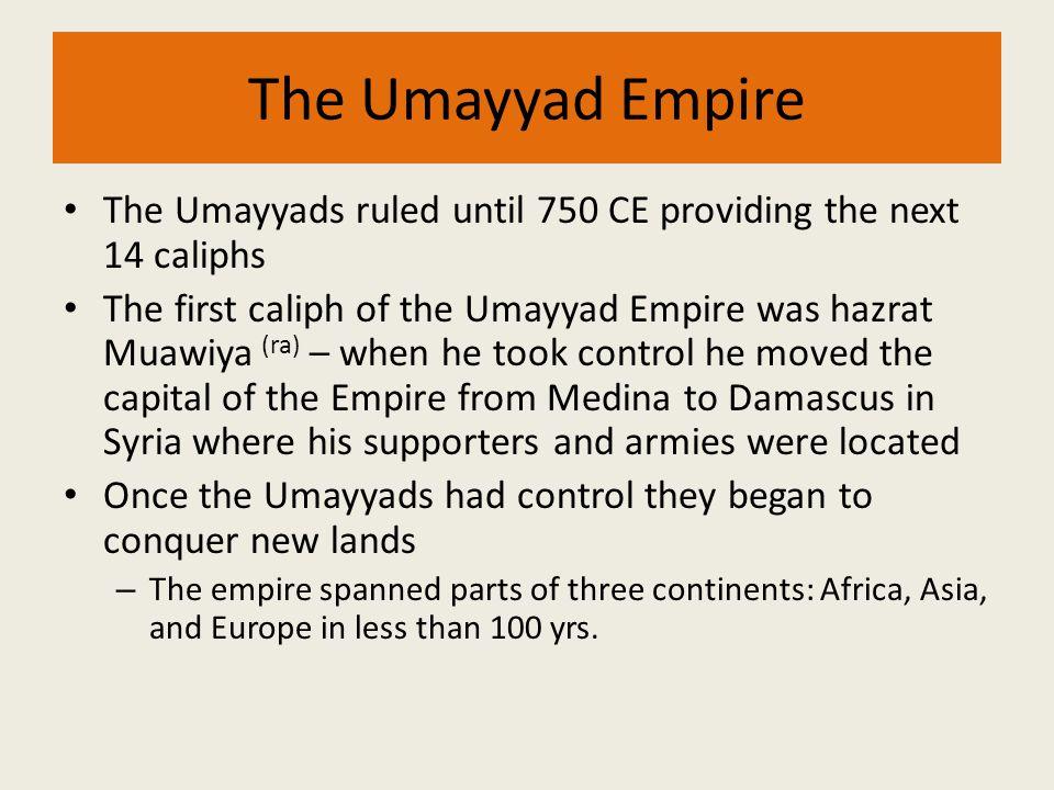 The Umayyad Empire The Umayyads ruled until 750 CE providing the next 14 caliphs.