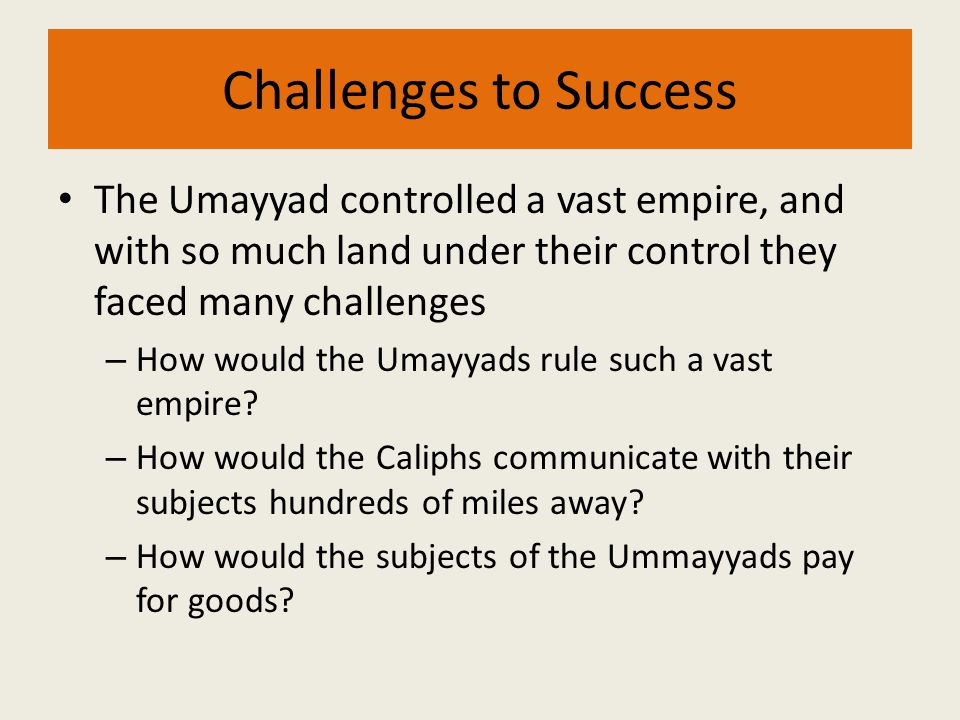 Challenges to Success The Umayyad controlled a vast empire, and with so much land under their control they faced many challenges.