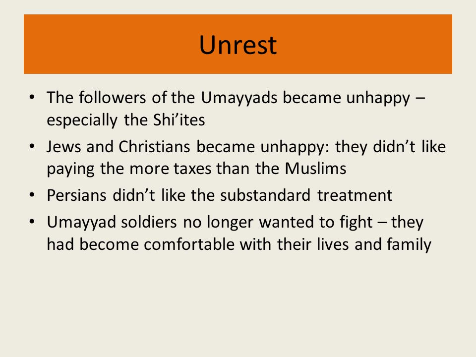 Unrest The followers of the Umayyads became unhappy – especially the Shi'ites.