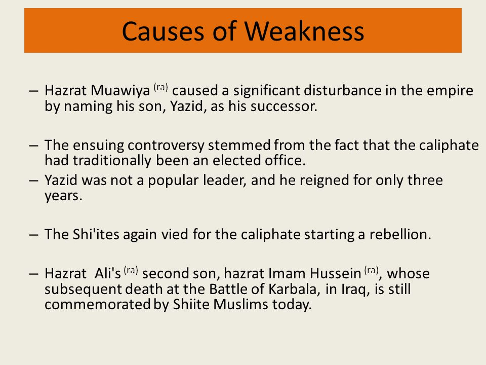 Causes of Weakness Hazrat Muawiya (ra) caused a significant disturbance in the empire by naming his son, Yazid, as his successor.