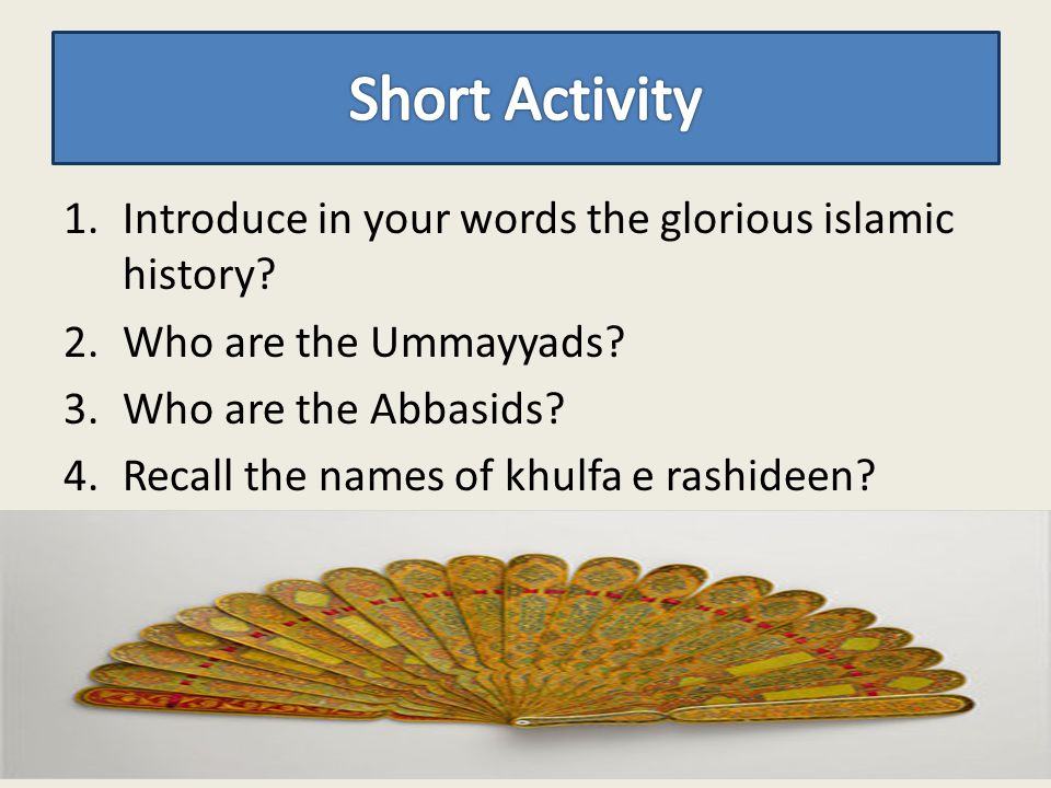 Short Activity Introduce in your words the glorious islamic history