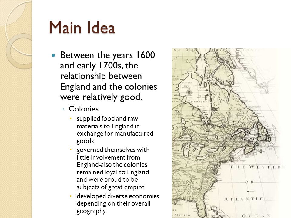 Main Idea Between the years 1600 and early 1700s, the relationship between England and the colonies were relatively good.