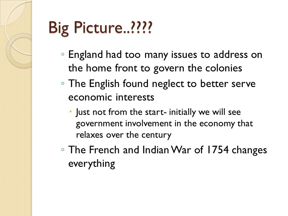 Big Picture.. England had too many issues to address on the home front to govern the colonies.