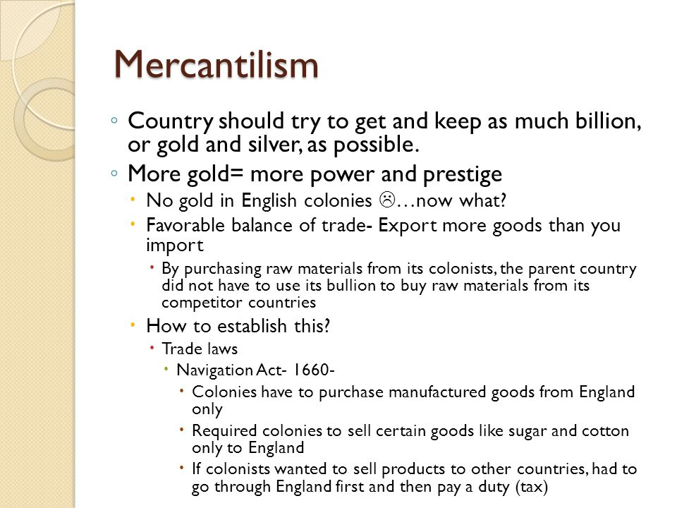Mercantilism Country should try to get and keep as much billion, or gold and silver, as possible. More gold= more power and prestige.