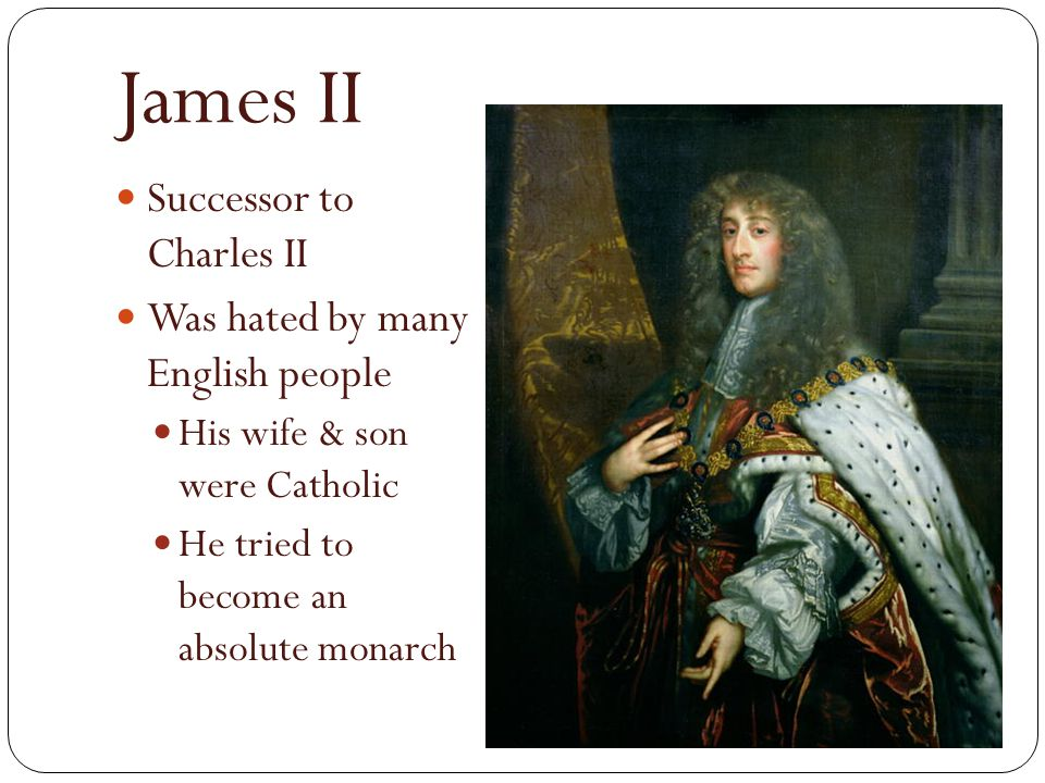 James II Successor to Charles II Was hated by many English people