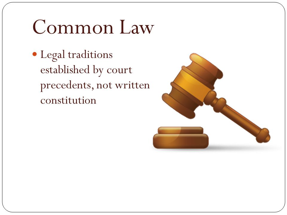 Common Law Legal traditions established by court precedents, not written constitution
