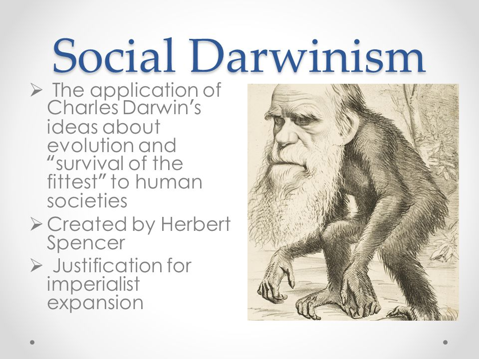 Social Darwinism The application of Charles Darwin's ideas about evolution and survival of the fittest to human societies.