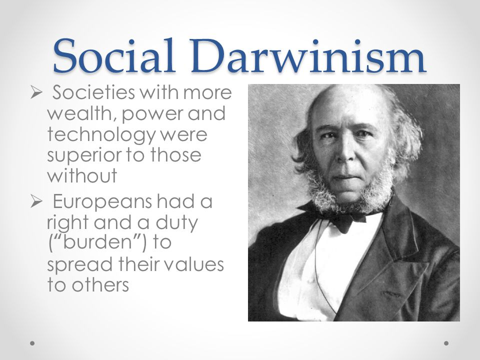 Social Darwinism Societies with more wealth, power and technology were superior to those without.
