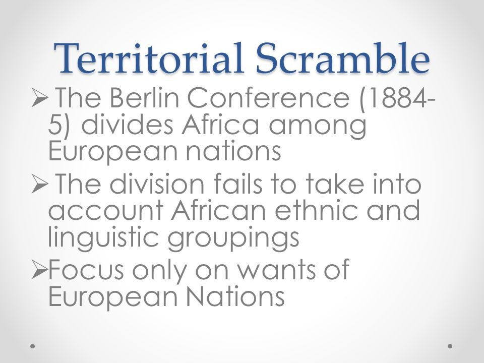 Territorial Scramble The Berlin Conference (1884-5) divides Africa among European nations.