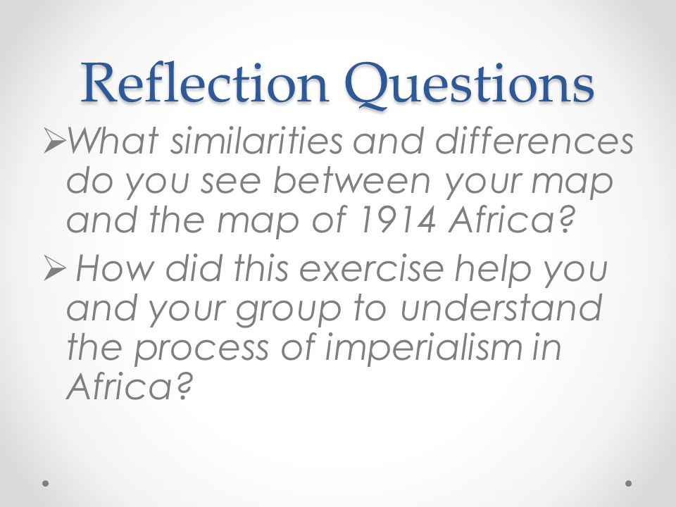 Reflection Questions What similarities and differences do you see between your map and the map of 1914 Africa