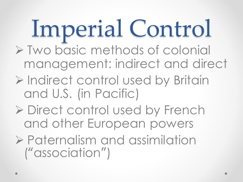 Imperial Control Two basic methods of colonial management: indirect and direct. Indirect control used by Britain and U.S. (in Pacific)