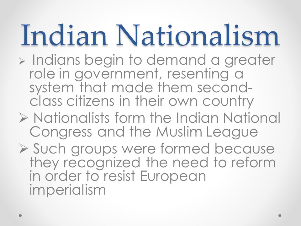 Indian Nationalism Indians begin to demand a greater role in government, resenting a system that made them second-class citizens in their own country.