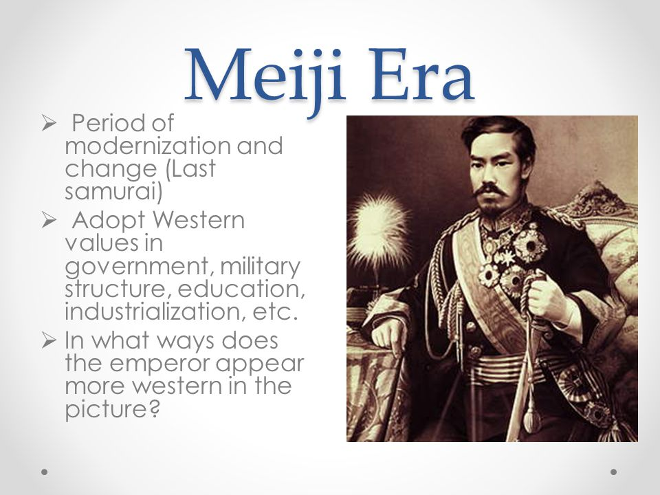 Meiji Era Period of modernization and change (Last samurai)