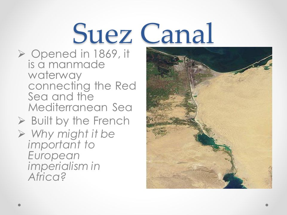 Suez Canal Opened in 1869, it is a manmade waterway connecting the Red Sea and the Mediterranean Sea.