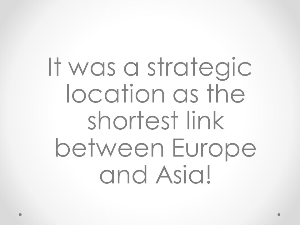 It was a strategic location as the shortest link between Europe and Asia!