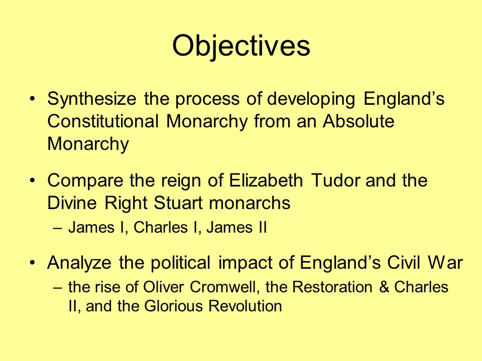 Objectives Synthesize the process of developing England's Constitutional Monarchy from an Absolute Monarchy.