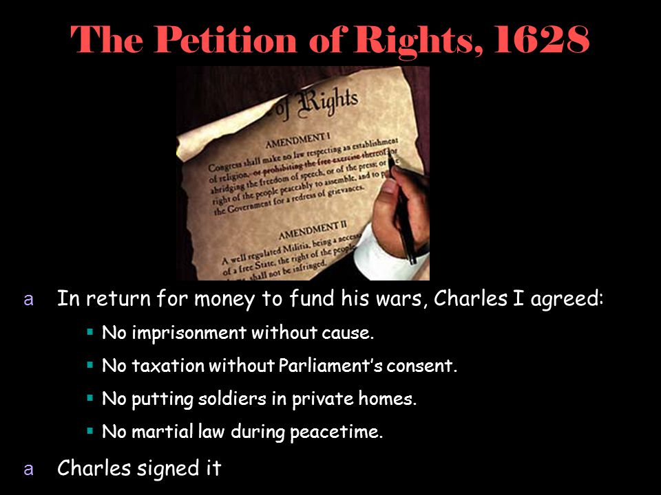 The Petition of Rights, 1628 In return for money to fund his wars, Charles I agreed: No imprisonment without cause.