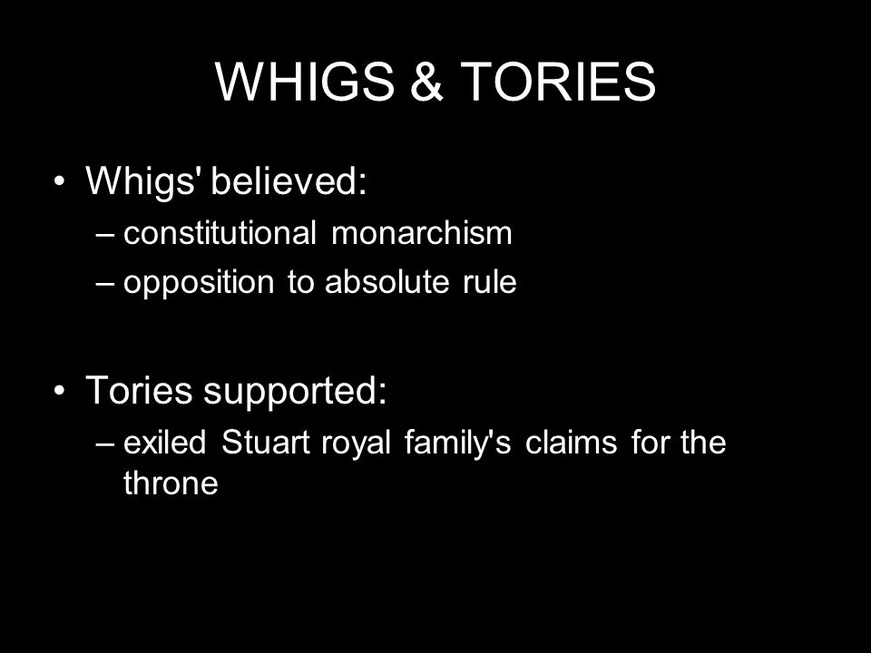 WHIGS & TORIES Whigs believed: Tories supported:
