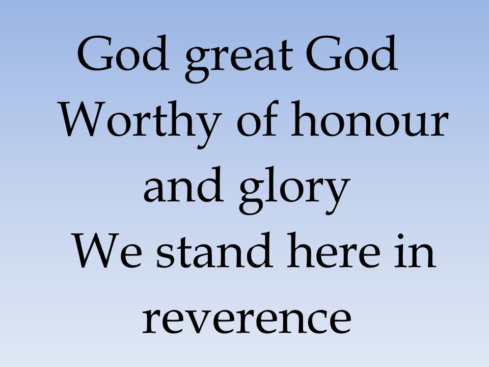 God great God Worthy of honour and glory We stand here in reverence
