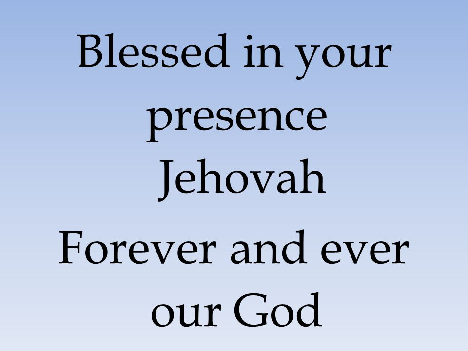 Blessed in your presence Jehovah