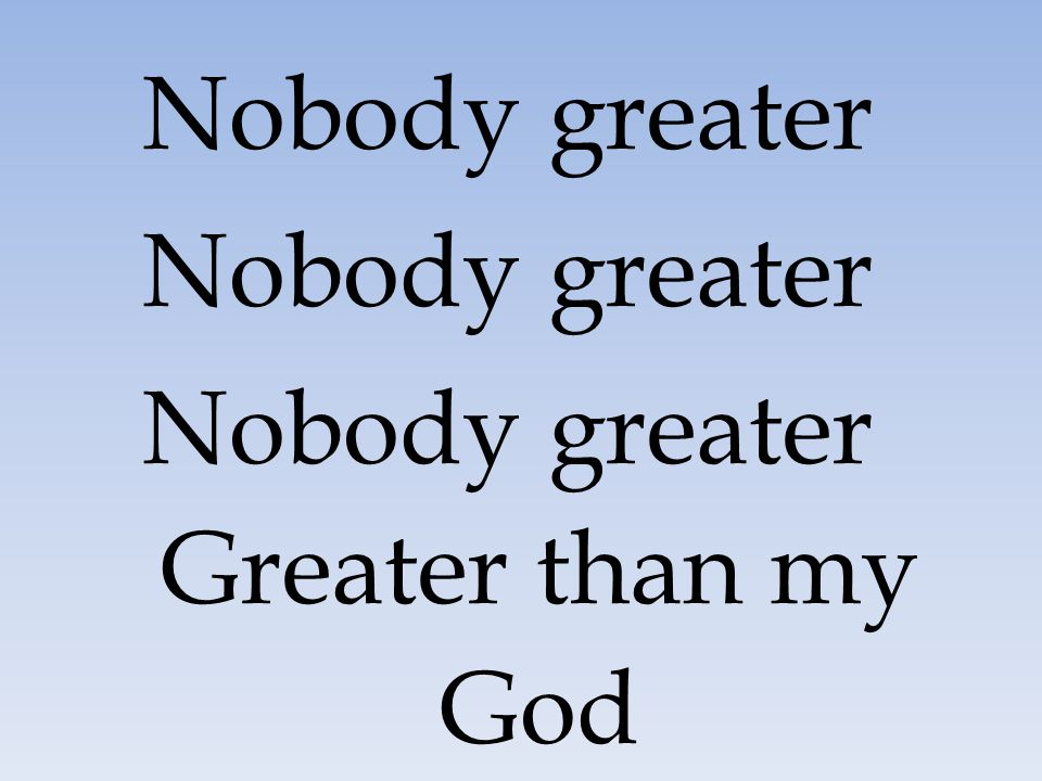 Nobody greater Greater than my God