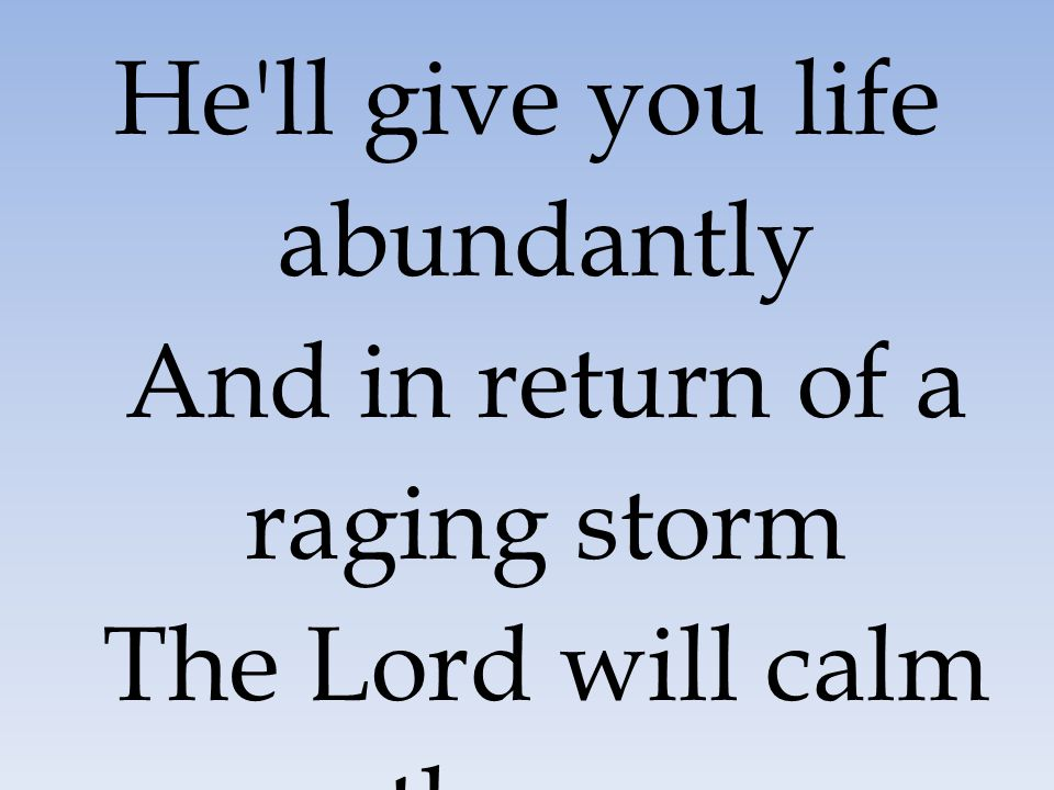 He ll give you life abundantly And in return of a raging storm The Lord will calm the sea