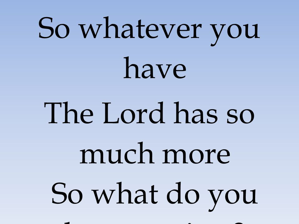 The Lord has so much more So what do you have to give