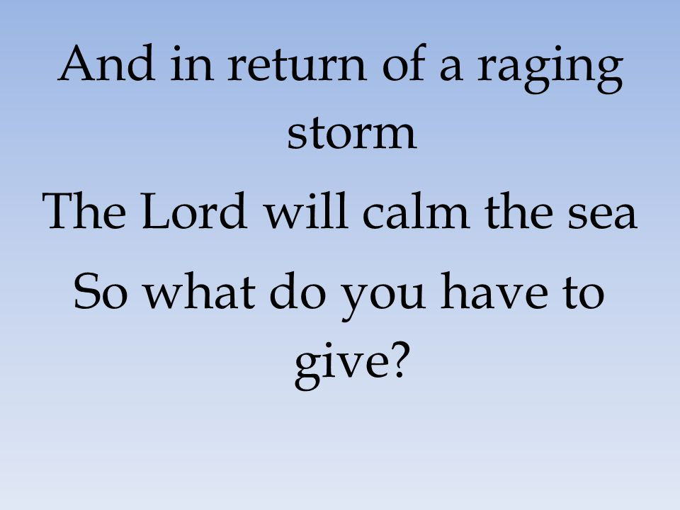 And in return of a raging storm The Lord will calm the sea