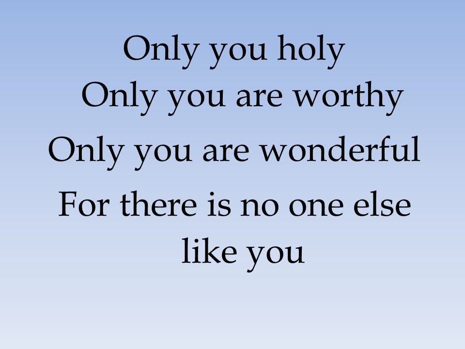 Only you holy Only you are worthy Only you are wonderful
