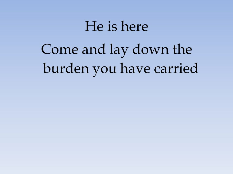 Come and lay down the burden you have carried