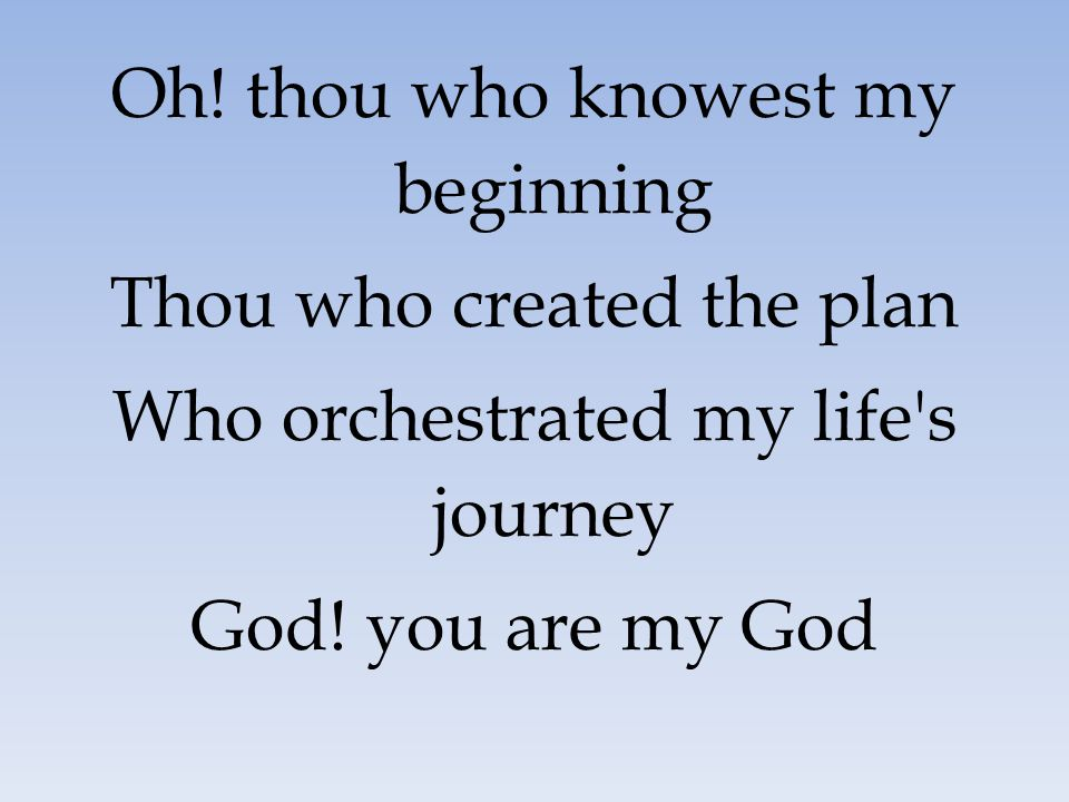 Oh! thou who knowest my beginning Thou who created the plan