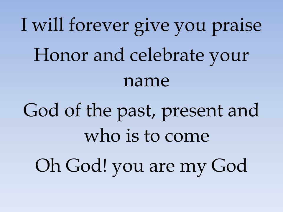 I will forever give you praise Honor and celebrate your name