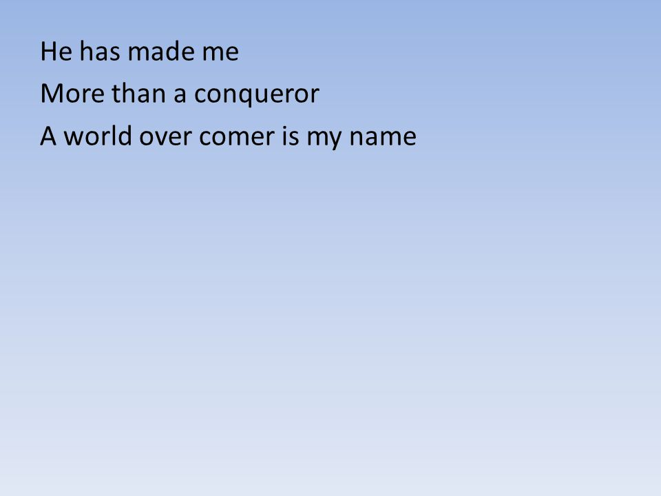 He has made me More than a conqueror A world over comer is my name