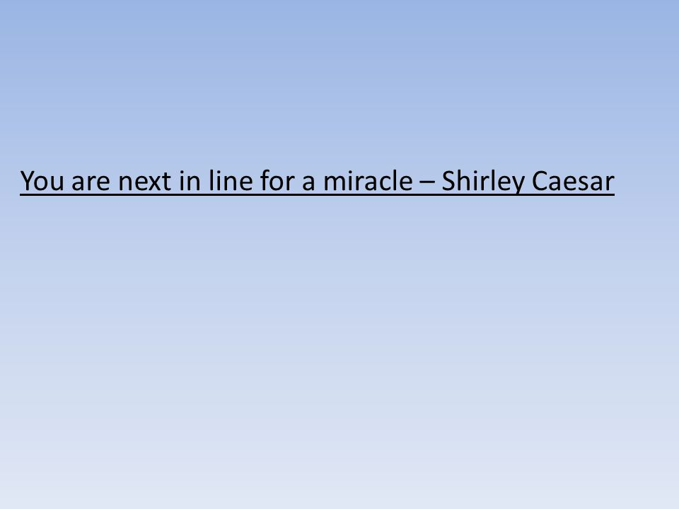 You are next in line for a miracle – Shirley Caesar