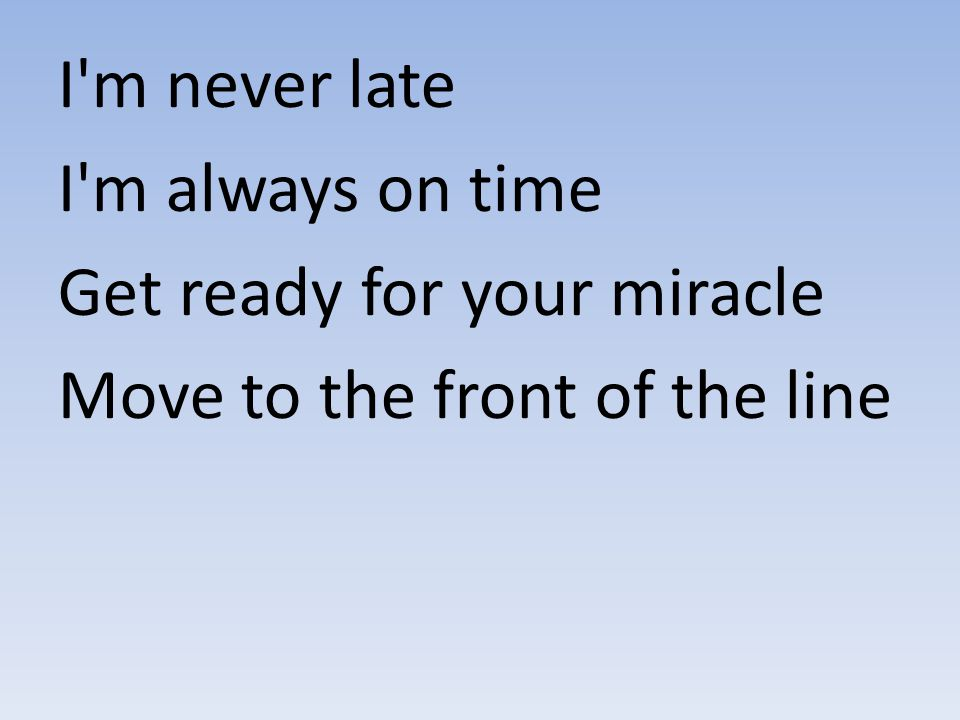 I m never late I m always on time Get ready for your miracle Move to the front of the line