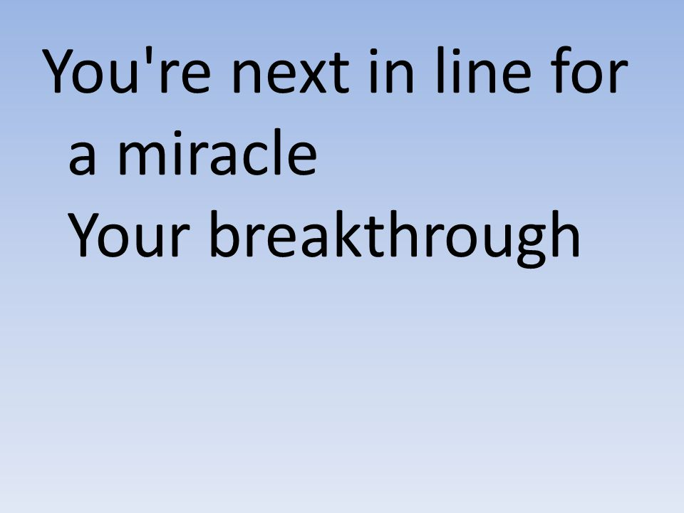 You re next in line for a miracle Your breakthrough