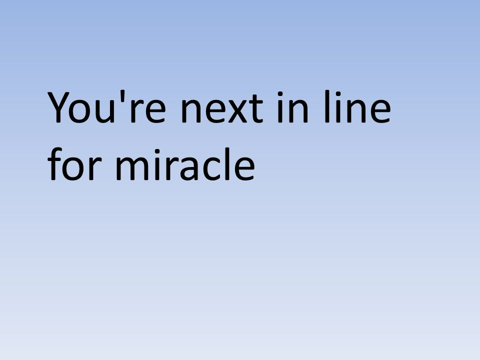 You re next in line for miracle
