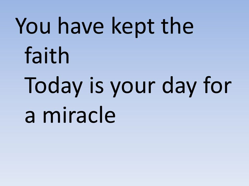You have kept the faith Today is your day for a miracle